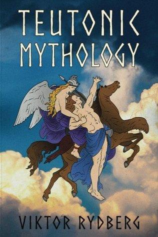 Teutonic Mythology Investigations into the Germanic and Scandinavian Myths (Viktor Rydberg Heathen Studies) (Volume 1)