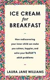 Ice Cream for Breakfast: How Rediscovering You Inner Child Can Make You Calmer, Happier, and Solve Your Bullsh*t Adult Problems