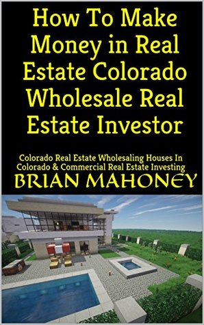 How To Make Money in Real Estate Colorado Wholesale Real Estate Investor: Colorado Real Estate Wholesaling Houses In Colorado & Commercial Real Estate Investing