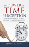 The Power of Time Perception: Control the Speed of Time to Slow Down Aging, Live in the Moment, and Make Every Second Count, Now