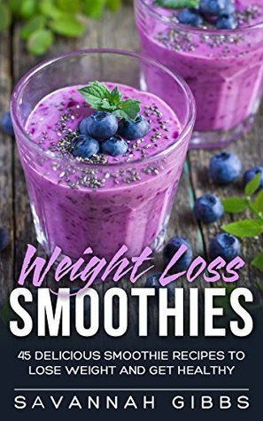 Weight Loss Smoothies: 45 Delicious Smoothie Recipes to Lose Weight and Get Healthy