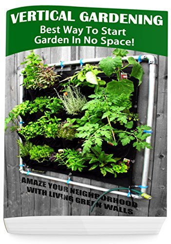 Vertical Gardening - Best Way To Start Garden In No Space! Amaze Your Neighborhood With Living Green Walls: (Gardening Books, Better Homes Gardens)