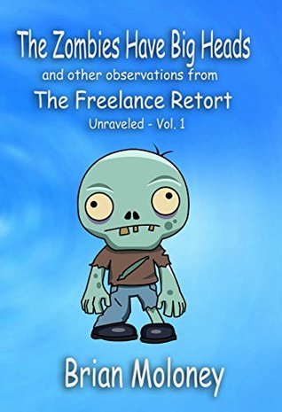 The Zombies Have Big Heads: and other observations from The Freelance Retort (The Freelance Retort: Unraveled Book 1)