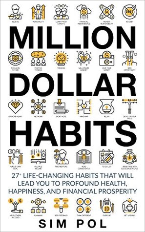 Million Dollar Habits: 27+ Life-Changing Habits That Will Lead You to Profound Health, Happiness, and Financial Prosperity