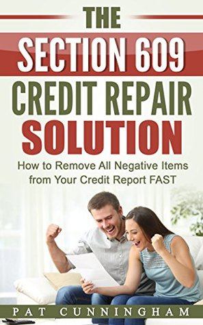 The Section 609 Credit Repair Solution: How to Remove All Negative Items from Your Credit Report FAST