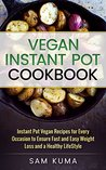 Vegan Instant Pot Cookbook: Instant Pot Vegan Recipes for Every Occasion to ensure Fast and Easy Weight Loss and a Healthy Lifestyle (Diary Free Plant-Based Vegan Cookbook for Beginners 1)