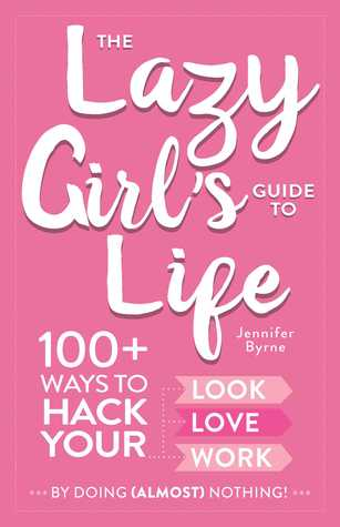 The Lazy Girls Guide to Life: 100+ Ways to Hack Your Look, Love, and Work By Doing (Almost) Nothing!