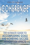 Coherence: The Ultimate Guide to Accomplishing Goals and Achieving Success Without Side Effects (Reintegration Fundamentals Book 3)