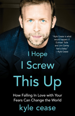 I Hope I Screw This Up: How Falling In Love with Your Fears Can Change the World