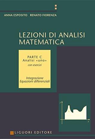 Lezioni di Analisi matematica: Con esercizi Parte C - Analisi «uno» Integrazione. Equazioni differenziali: 3