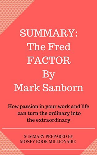 Summary: The Fred Factor: How passion in your work and life can turn the ordinary into the extraordinary, by Mark Sanborn