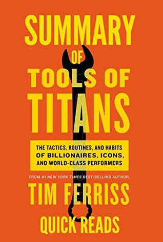 Summary of Tools of Titans by Tim Ferriss: The Tactics, Routines, and Habits of Billionaires, Icons, and World-Class Performers