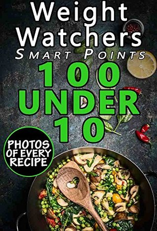 Weight Watchers Smart Points Cookbook: 100 Under 10: Top 100 Weight Watchers Recipes with less than 10 Smart Points; with Photos, Nutrition Facts, and Smart Points for every recipe
