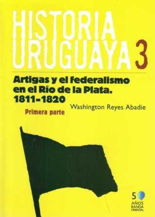Historia Uruguaya 3: Artigas y el federalismo en el Río de la Plata 1811 - 1820