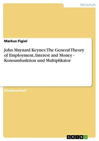 John Maynard Keynes: The General Theory of Employment, Interest and Money - Konsumfunktion und Multiplikator