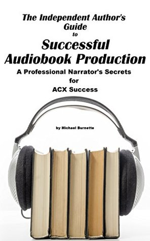 The Independent Author's Guide to Audiobook Production: A Professional Narrator's Secrets for Audiobook Success