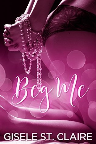 Beg Me by Gisele St. Claire