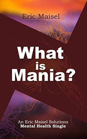 What is Mania?: An Eric Maisel Solutions Mental Health Single