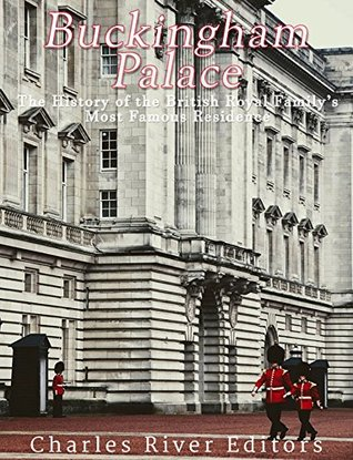 Buckingham Palace: The History of the British Royal Family's Most Famous Residence