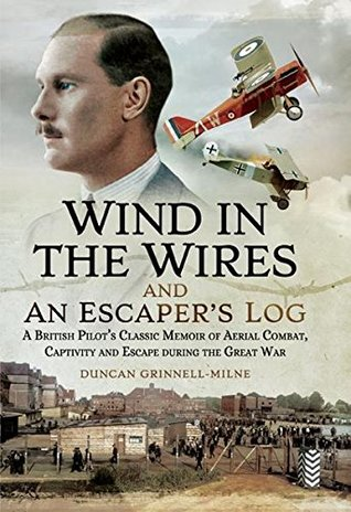 Wind in the Wires and An Escaper's Log: A British Pilot's Classic Memoir of Aerial Combat, Captivity and Escape during the Great War