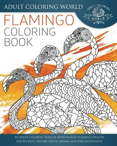 Flamingo Coloring Book: An Adult Coloring Book of 40 Zentangle Flamingo Designs for Wildlife, Nature, Exotic Animal and Bird Enthusiasts (Animal Coloring Books for Adults) (Volume 29)