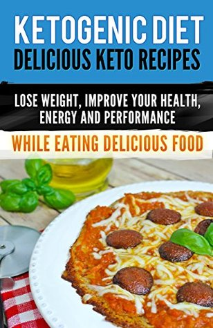 Ketogenic Diet: Delicious Keto Recipes, Lose Weight, Improve Your Health, Energy and Performance While Eating Delicious Food. (ketogenic cookbook)