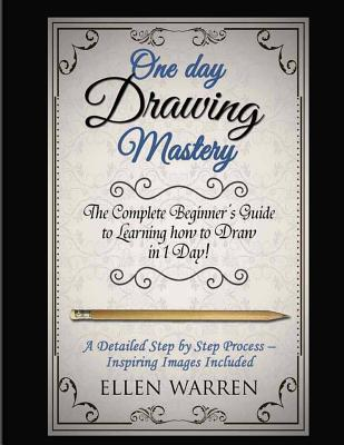 Drawing: One Day Drawing Mastery: The Complete Beginner's Guide to Learning to Draw in Under 1 Day! a Step by Step Process to Learn - Inspiring Images .Art Drawing Pencil Graphic Design