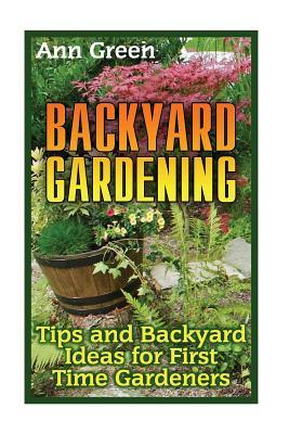 Backyard Gardening: Tips and Backyard Ideas for First Time Gardeners: