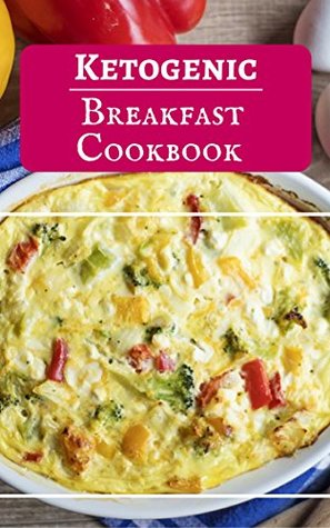 Ketogenic Breakfast Cookbook: Delicious Ketogenic Breakfast Recipes For Burning Fat (Low Carb High Fat Cookbook Book 1)