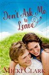 Don't Ask Me to Leave by Micki Clark