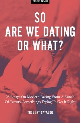 So Are We Dating or What?: 25 Essays on Modern Dating from a Bunch of Twenty-Somethings Trying to Get It Right