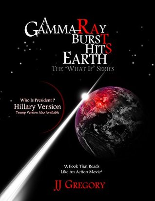 A Gamma-Ray Burst Hits Earth: What If Hillary was president when it happened? (,The What If Series,)