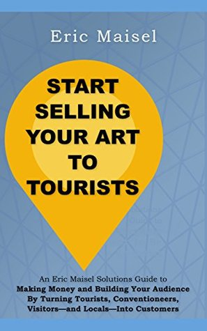 START SELLING YOUR ART TO TOURISTS: An Eric Maisel Solutions Guide to Making Money and Building Your Audience By Turning Tourists, Conventioneers, Visitors-and Locals-Into Customers