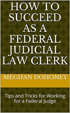 How to Succeed as a Federal Judicial Law Clerk: Tips and Tricks for Working for a Federal Judge