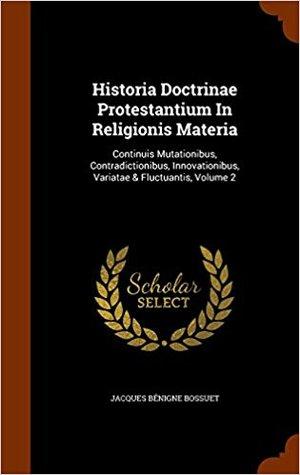 Historia Doctrinae Protestantium in Religionis Materia: Continuis Mutationibus, Contradictionibus, Innovationibus, Variatae & Fluctuantis, Volume 2