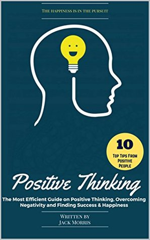 Positive Thinking: The Most Efficient Guide on Positive Thinking, Overcoming Negativity and Finding Success & Happiness