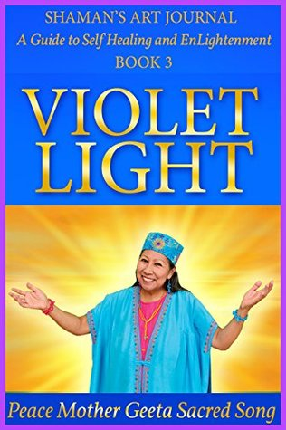 Violet Light (Shaman's Art Journal: A Guide to Self Healing and EnLightenment Book 3)
