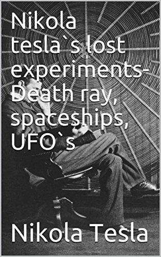 Nikola tesla`s lost experiments- Death ray, spaceships, UFO`s