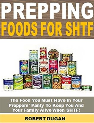 Prepping Foods for SHTF: The Foods You Must Have In Your Preppers' Panty To Keep You And Your Family Alive When SHTF!