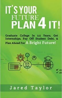 It's Your Future, Plan 4 It!: Graduate College in 2.5 Years, Get Internships, Pay Off Student Debt, & Plan Ahead For A Bright Future!