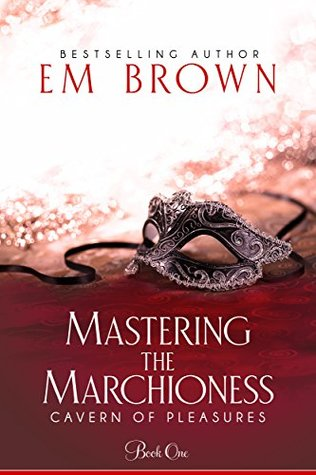 Mastering the Marchioness A Wickedly Erotic Historical Romance (Cavern of Pleasures Book 1) by Em Brown