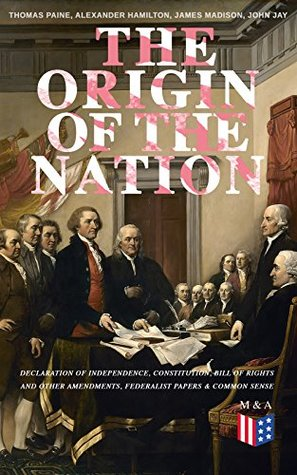 The Origin of the Nation: Declaration of Independence, Constitution, Bill of Rights and Other Amendments, Federalist Papers & Common Sense: Creating America ... Landmark Documents that Shaped a New Nation