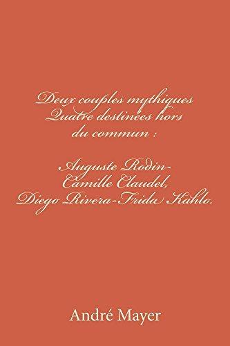 Deux couples mythiques: Auguste Rodin-Camille Claudel, Diego Rivera-Frida Kahlo.: Quatre destinées hors du commun.