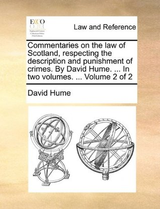 Commentaries on the law of Scotland, respecting the description and punishment of crimes. By David Hume. ... In two volumes. ... Volume 2 of 2