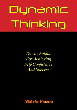 Dynamic Thinking: The Technique For Achieving Self-Confidence And Success