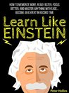 Learn Like Einstein: Memorize More, Read Faster, Focus Better, and Master Anything With Ease… Become An Expert in Record Time (Accelerated Learning)
