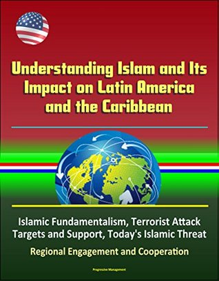 Understanding Islam and Its Impact on Latin America and the Caribbean - Islamic Fundamentalism, Terrorist Attack Targets and Support, Today's Islamic Threat, Regional Engagement and Cooperation