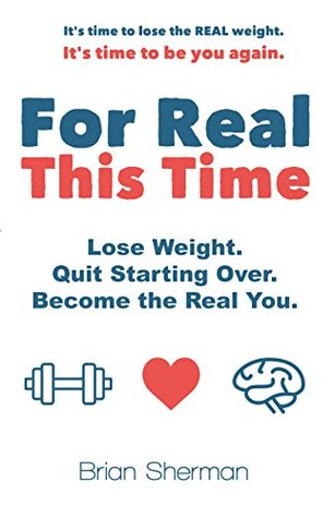 For Real This Time: Lose Weight. Quit Starting Over. Become the Real You.