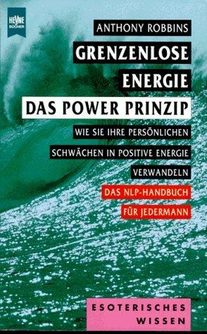 Grenzenlose Energie: das Power Prinzip : wie Sie Ihre persönliche Schwächen in positive Energie verwandeln