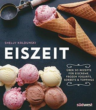Eiszeit: Über 50 Rezepte für Eiscreme, Frozen Yogurts, Sorbets und Toppings